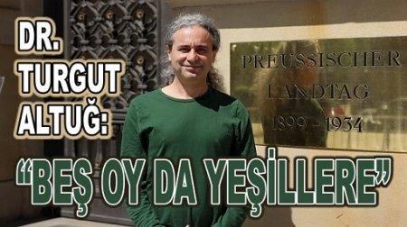 "DR. TURGUT ALTUĞ: ""BEŞ OY DA YEŞİLLERE"""